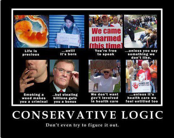 Conservative Logic:  Life is precious (picture of fetus), until it's born (mugshot).  You're free to speak (picture of gun nut rally), unless you say something we don't like (protestor getting maced).  Smoking weed sends you to prison (picture of marijuana smoker), but stealing millions earns you a bonus (picture of bankster).  We don't want the federal government involved in health care (anti-Obamacare demonstration), unless it's health care we feel entitled to Teabaggers with
