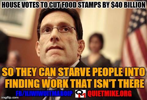 Picture of Eric Cantor with caption:  House votes to cut food stambs by $40 billion so they can starve people into find work that isn't there.