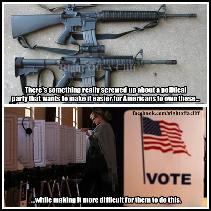 Poster:  There's something really screwed up about a political party that wants to make it easier for persons to own these (assault weapons), while making it more difficult for them to do this (vote)
