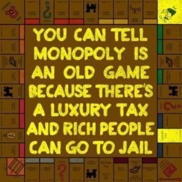 You can tell that Monopoly is an old game because there's a luxury tax and rich people can go to jail.