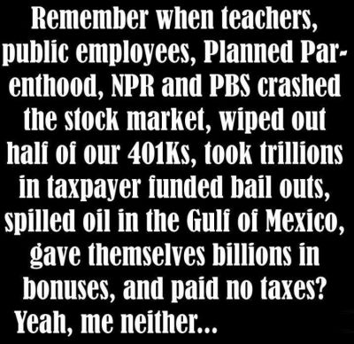 Graphic:  Remember when teachers, public employees, Planned Parenthood, NPR, and PBS crashed the stock market, wiped out half of our 401(k)s. took trillions in taxpayer funded bail outs, spilled oil in the Gulf of Mexico, game themselves billions in bonuses, and paid not taxes?  Yeah, me neither....